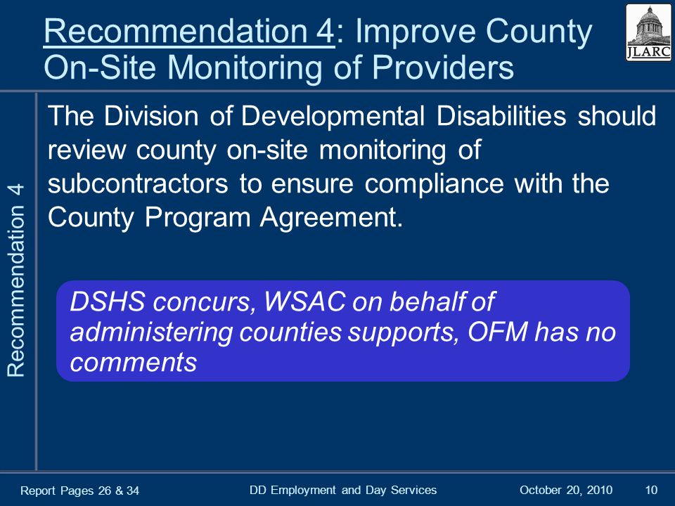 October 20, 2010DD Employment and Day Services10 Recommendation 4: Improve County On-Site Monitoring of Providers The Division of Developmental Disabilities should review county on-site monitoring of subcontractors to ensure compliance with the County Program Agreement.