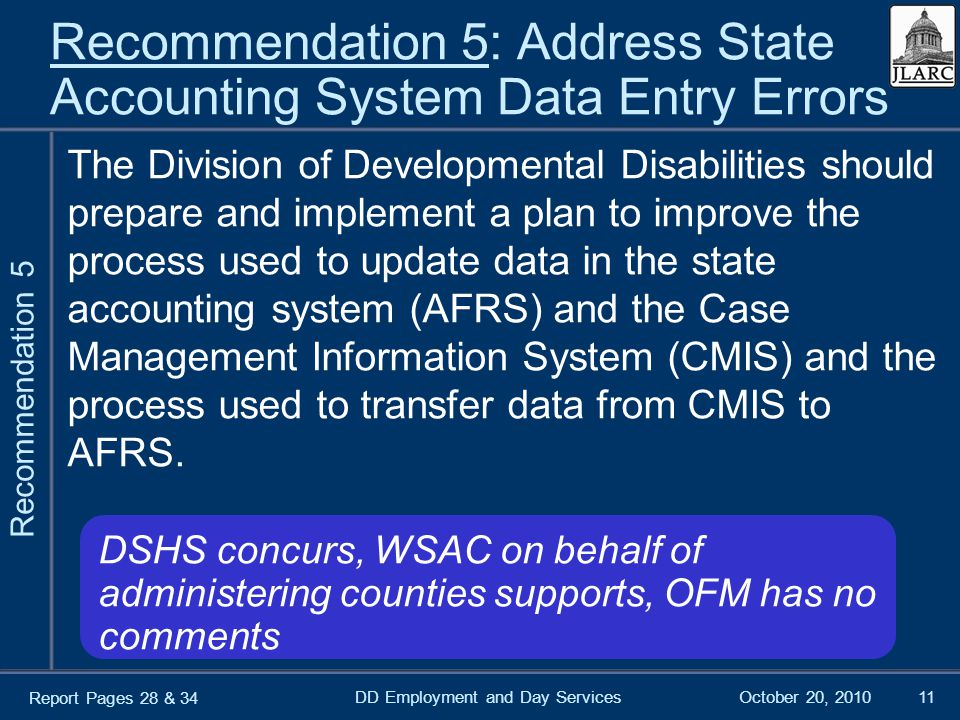 October 20, 2010DD Employment and Day Services11 Recommendation 5: Address State Accounting System Data Entry Errors The Division of Developmental Disabilities should prepare and implement a plan to improve the process used to update data in the state accounting system (AFRS) and the Case Management Information System (CMIS) and the process used to transfer data from CMIS to AFRS.