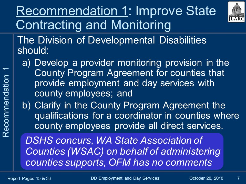 October 20, 2010DD Employment and Day Services7 Recommendation 1: Improve State Contracting and Monitoring The Division of Developmental Disabilities should: a)Develop a provider monitoring provision in the County Program Agreement for counties that provide employment and day services with county employees; and b)Clarify in the County Program Agreement the qualifications for a coordinator in counties where county employees provide all direct services.