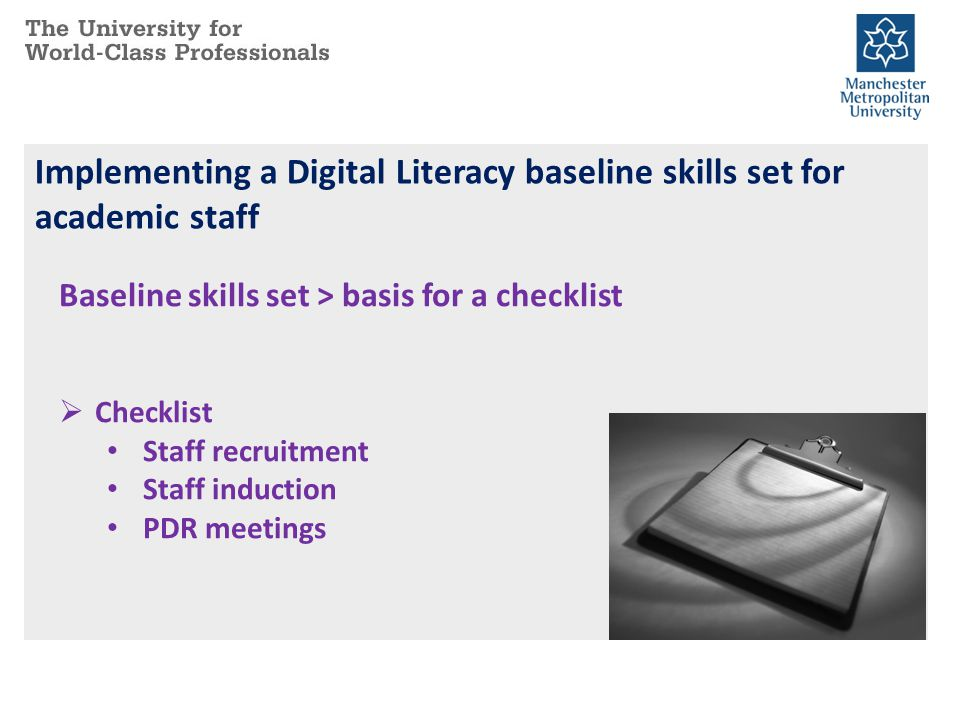 Implementing a Digital Literacy baseline skills set for academic staff Baseline skills set > basis for a checklist Checklist Staff recruitment Staff induction PDR meetings