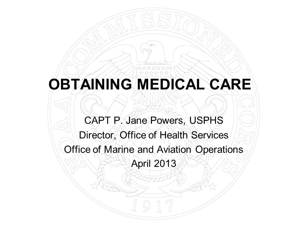 OBTAINING MEDICAL CARE CAPT P. Jane Powers, USPHS Director, Office of Health Services Office of Marine and Aviation Operations April 2013