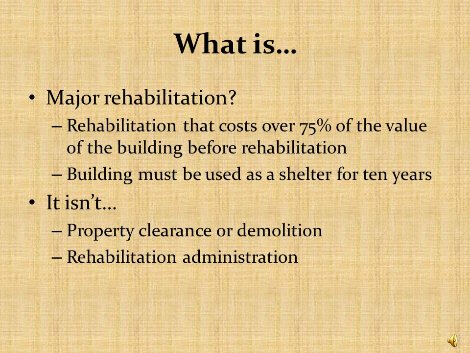 What is… Renovation? – Rehabilitation of a building that costs less than 75% of the value of the building before rehabilitation – Building to be used