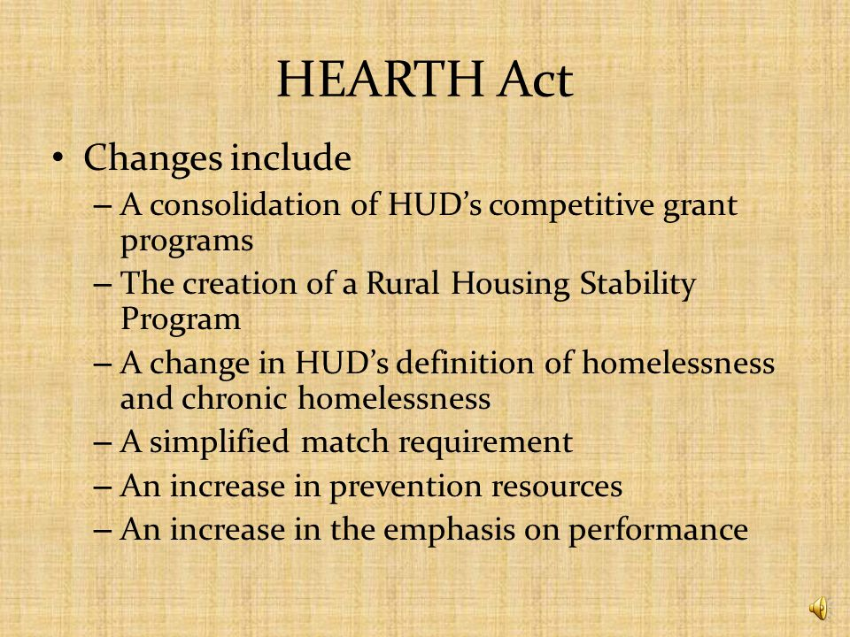 HEARTH Act Signed by President Obama May 20, 2009 Reauthorizes and amends the McKinney – Vento Homeless Assistance Act First reauthorization since 1992
