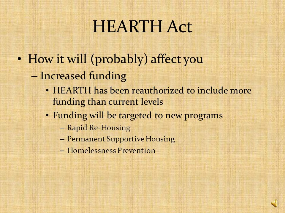 HEARTH Act Changes include – A consolidation of HUDs competitive grant programs – The creation of a Rural Housing Stability Program – A change in HUDs definition of homelessness and chronic homelessness – A simplified match requirement – An increase in prevention resources – An increase in the emphasis on performance