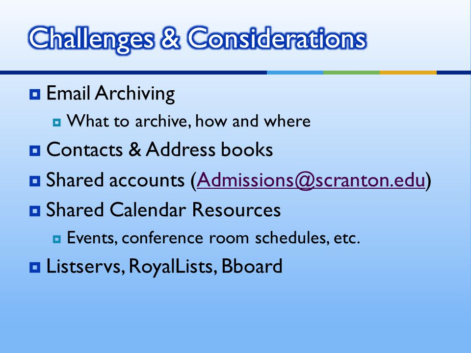 Email Archiving What to archive, how and where Contacts & Address books Shared accounts (Admissions@scranton.edu)Admissions@scranton.edu Shared Calend