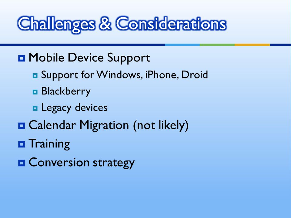Mobile Device Support Support for Windows, iPhone, Droid Blackberry Legacy devices Calendar Migration (not likely) Training Conversion strategy