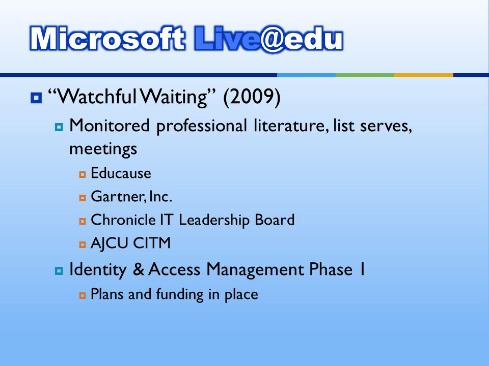Watchful Waiting (2009) Monitored professional literature, list serves, meetings Educause Gartner, Inc. Chronicle IT Leadership Board AJCU CITM Identi