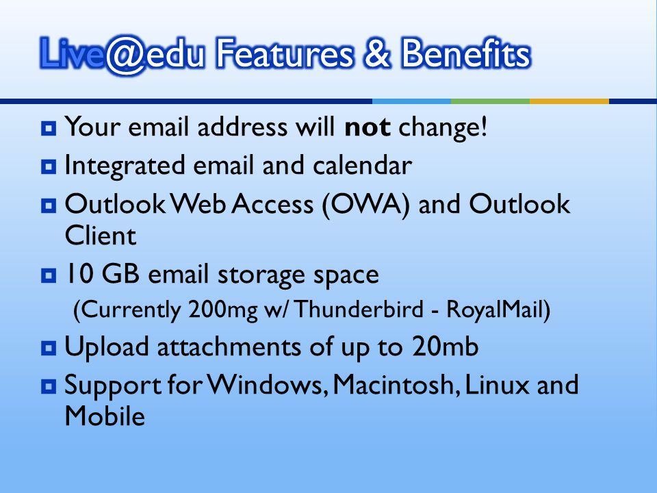 Your email address will not change! Integrated email and calendar Outlook Web Access (OWA) and Outlook Client 10 GB email storage space (Currently 200