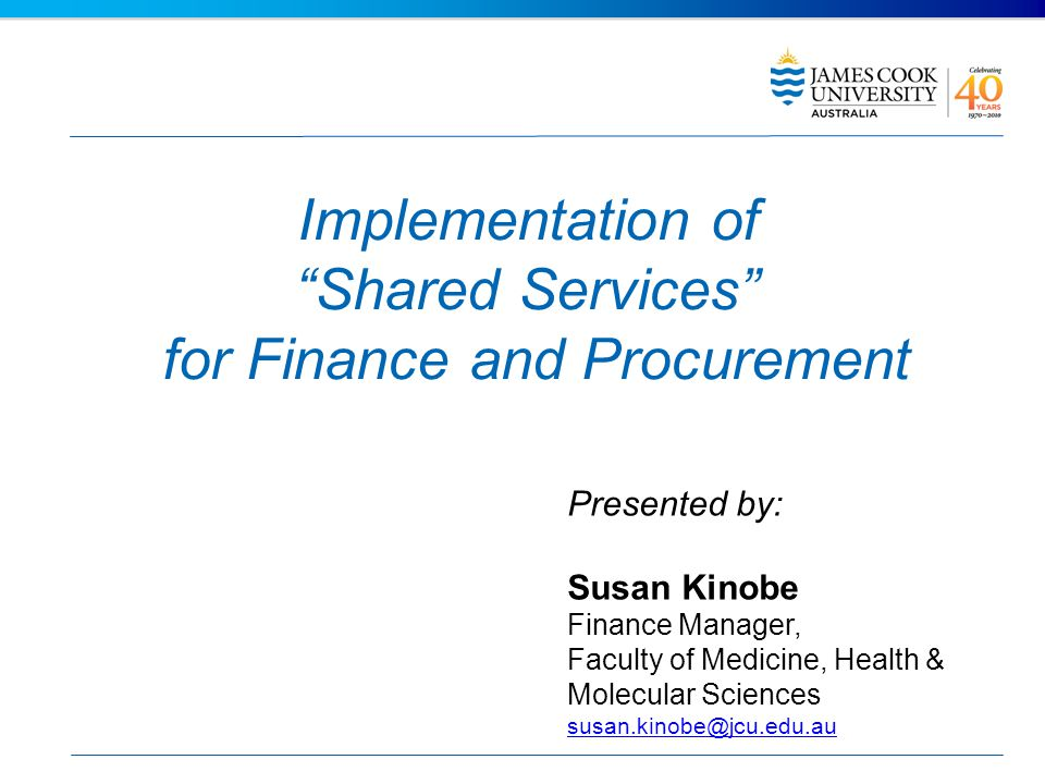 Implementation of Shared Services for Finance and Procurement Presented by: Susan Kinobe Finance Manager, Faculty of Medicine, Health & Molecular Sciences susan.kinobe@jcu.edu.au