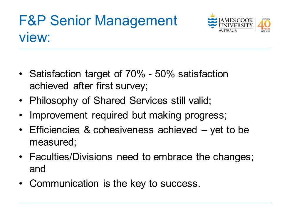 F&P Senior Management view: Satisfaction target of 70% - 50% satisfaction achieved after first survey; Philosophy of Shared Services still valid; Improvement required but making progress; Efficiencies & cohesiveness achieved – yet to be measured; Faculties/Divisions need to embrace the changes; and Communication is the key to success.