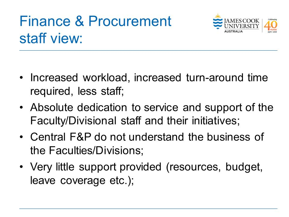 Finance & Procurement staff view: Increased workload, increased turn-around time required, less staff; Absolute dedication to service and support of the Faculty/Divisional staff and their initiatives; Central F&P do not understand the business of the Faculties/Divisions; Very little support provided (resources, budget, leave coverage etc.);