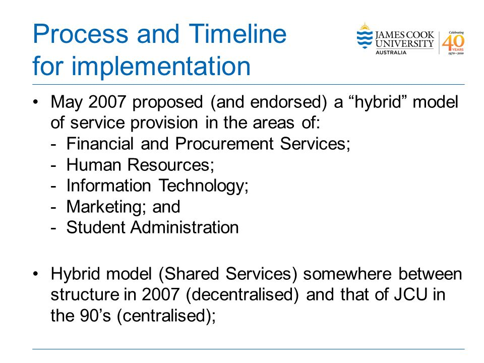 Process and Timeline for implementation May 2007 proposed (and endorsed) a hybrid model of service provision in the areas of: - Financial and Procurement Services; - Human Resources; - Information Technology; - Marketing; and - Student Administration Hybrid model (Shared Services) somewhere between structure in 2007 (decentralised) and that of JCU in the 90s (centralised);