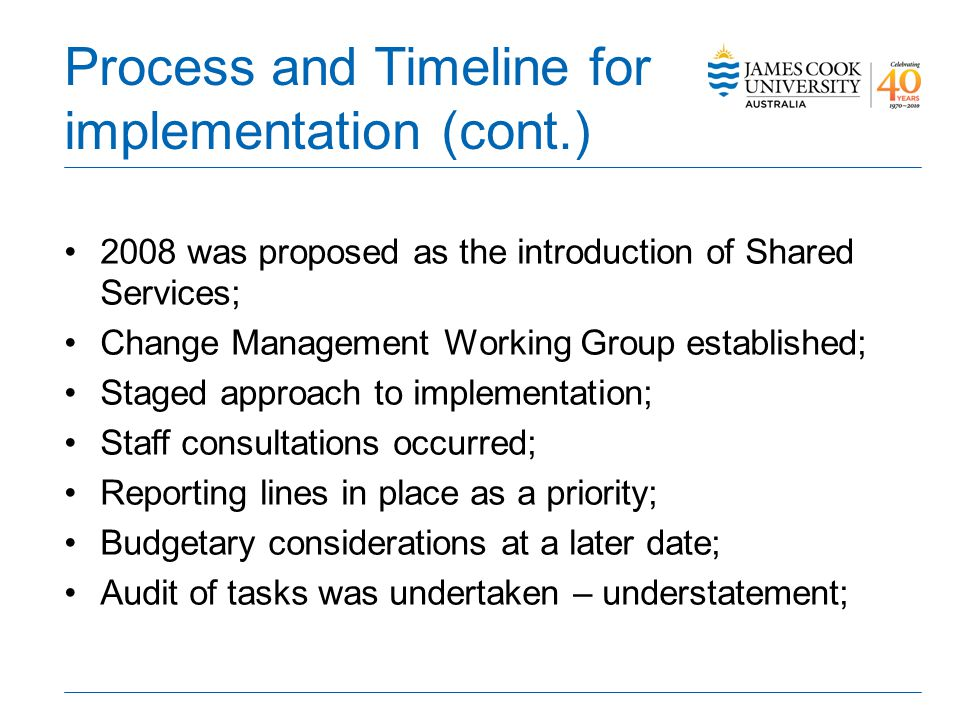 Process and Timeline for implementation (cont.) 2008 was proposed as the introduction of Shared Services; Change Management Working Group established; Staged approach to implementation; Staff consultations occurred; Reporting lines in place as a priority; Budgetary considerations at a later date; Audit of tasks was undertaken – understatement;