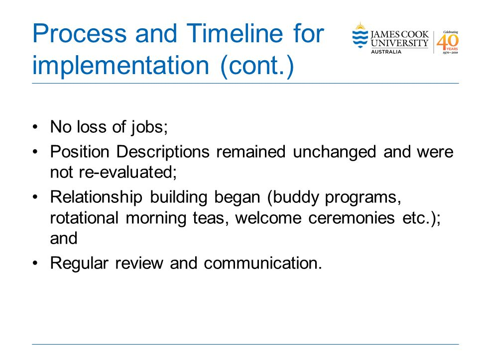 Process and Timeline for implementation (cont.) No loss of jobs; Position Descriptions remained unchanged and were not re-evaluated; Relationship building began (buddy programs, rotational morning teas, welcome ceremonies etc.); and Regular review and communication.