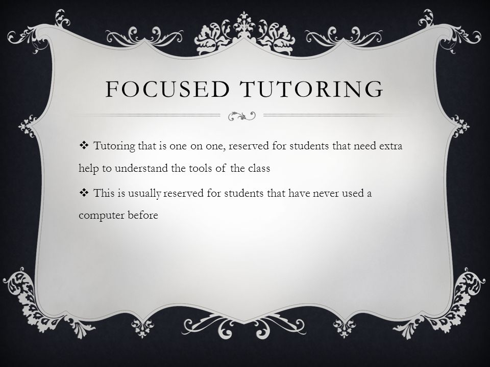FOCUSED TUTORING Tutoring that is one on one, reserved for students that need extra help to understand the tools of the class This is usually reserved for students that have never used a computer before