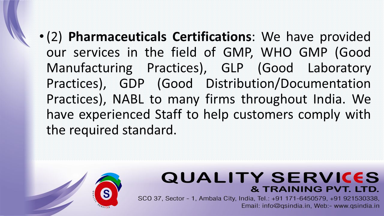 (2) Pharmaceuticals Certifications: We have provided our services in the field of GMP, WHO GMP (Good Manufacturing Practices), GLP (Good Laboratory Practices), GDP (Good Distribution/Documentation Practices), NABL to many firms throughout India.