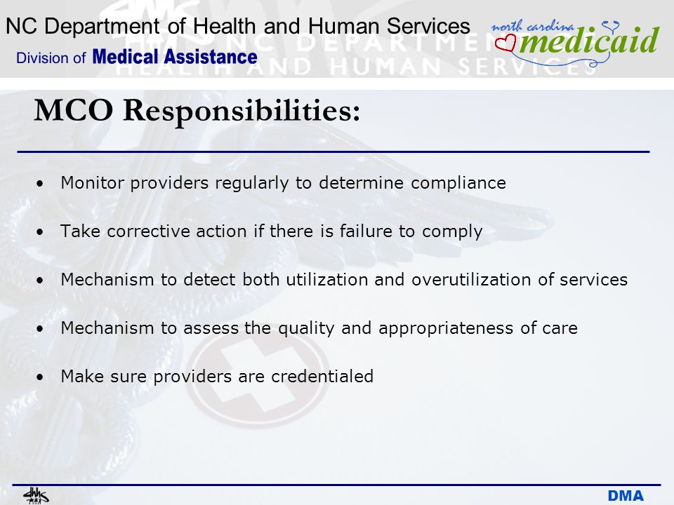 NC Department of Health and Human Services DMA MCO Responsibilities: Monitor providers regularly to determine compliance Take corrective action if the