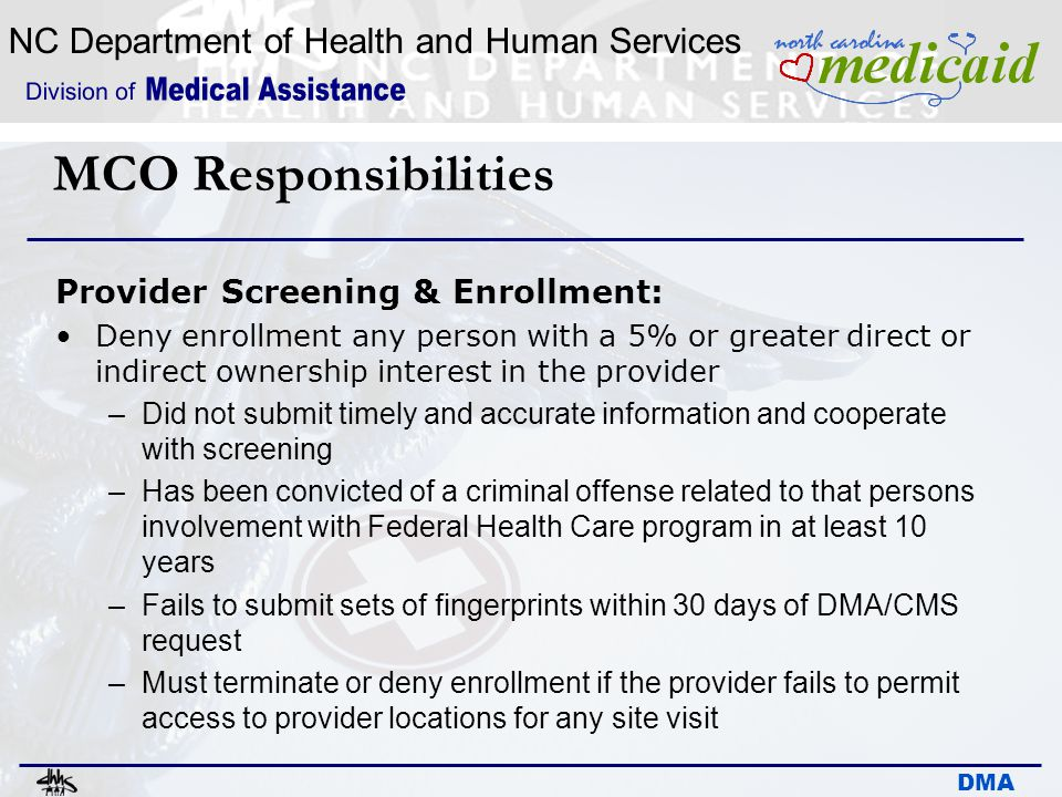 NC Department of Health and Human Services DMA MCO Responsibilities Provider Screening & Enrollment: Deny enrollment any person with a 5% or greater d