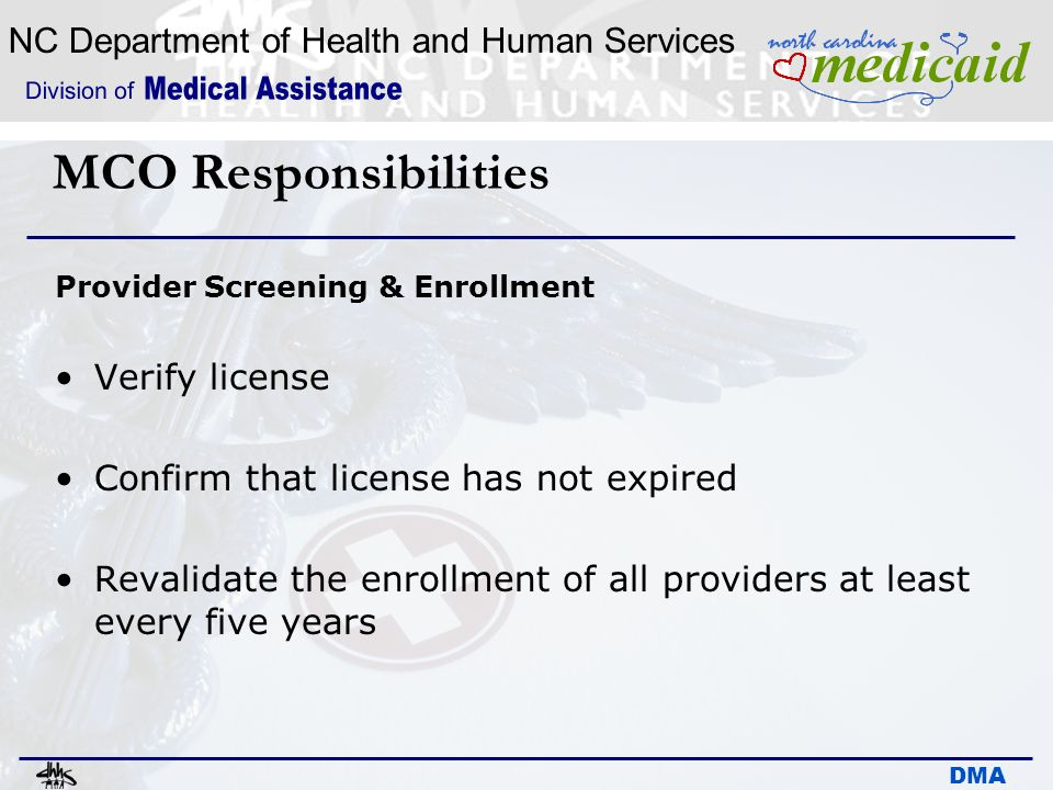 NC Department of Health and Human Services DMA MCO Responsibilities Provider Screening & Enrollment Verify license Confirm that license has not expire