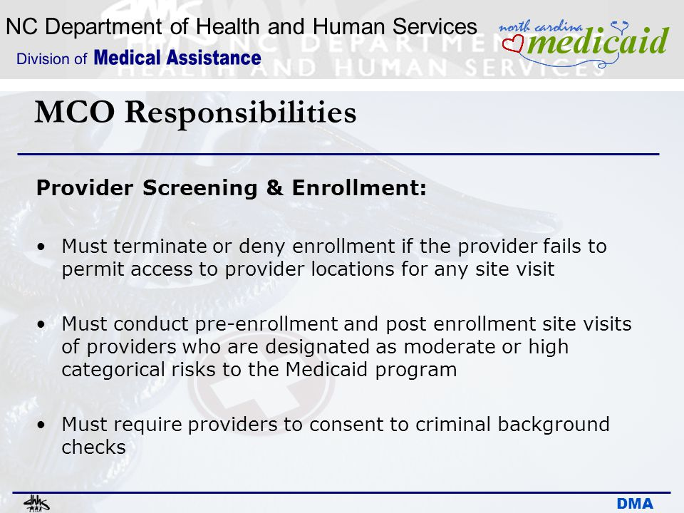 NC Department of Health and Human Services DMA MCO Responsibilities Provider Screening & Enrollment: Must terminate or deny enrollment if the provider