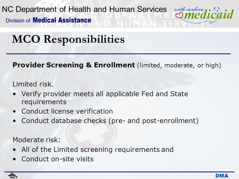 NC Department of Health and Human Services DMA MCO Responsibilities Provider Screening & Enrollment (limited, moderate, or high) Limited risk. Verify