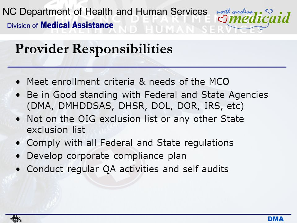 NC Department of Health and Human Services DMA Provider Responsibilities Meet enrollment criteria & needs of the MCO Be in Good standing with Federal