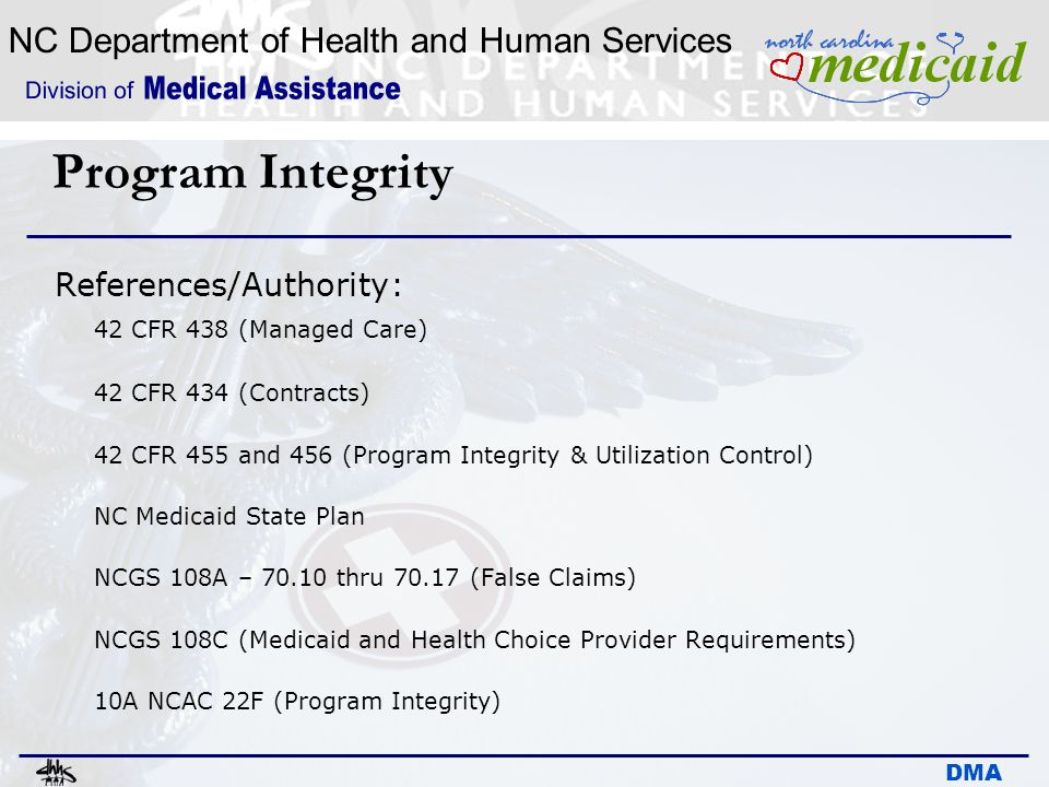 NC Department of Health and Human Services DMA Program Integrity References/Authority: 42 CFR 438 (Managed Care) 42 CFR 434 (Contracts) 42 CFR 455 and
