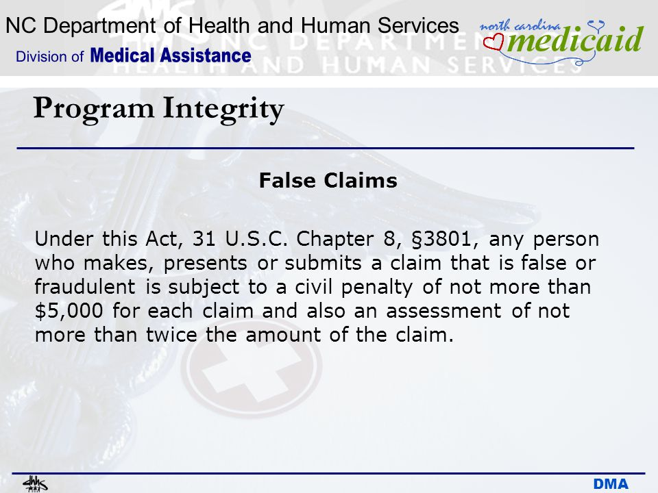 NC Department of Health and Human Services DMA Program Integrity False Claims Under this Act, 31 U.S.C. Chapter 8, §3801, any person who makes, presen