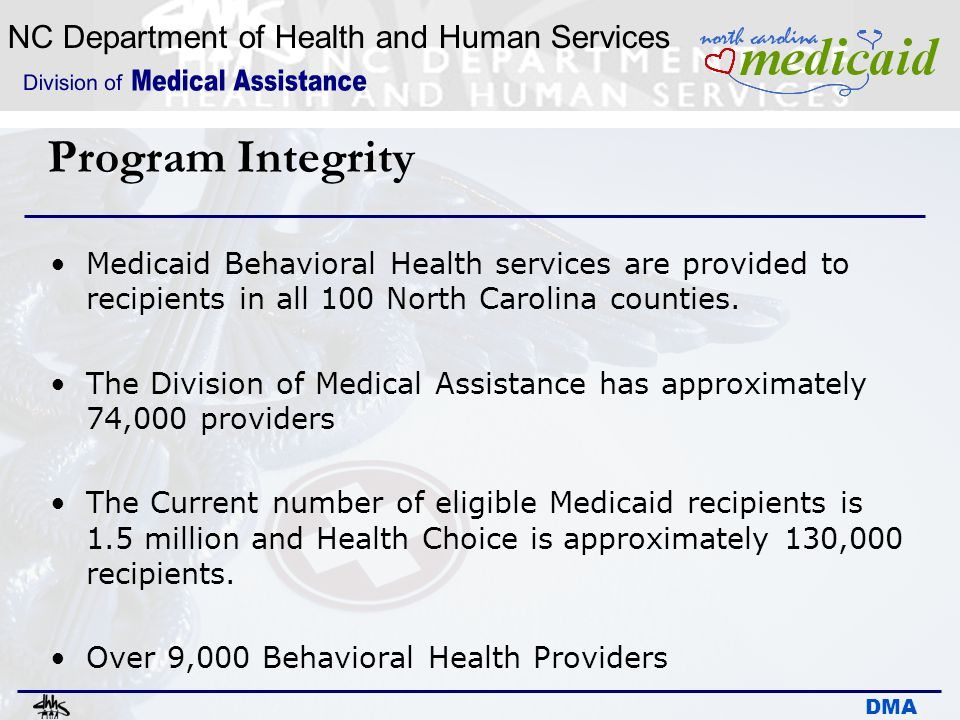 NC Department of Health and Human Services DMA Program Integrity Medicaid Behavioral Health services are provided to recipients in all 100 North Carol