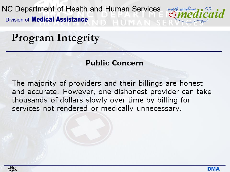 NC Department of Health and Human Services DMA Program Integrity Public Concern The majority of providers and their billings are honest and accurate.