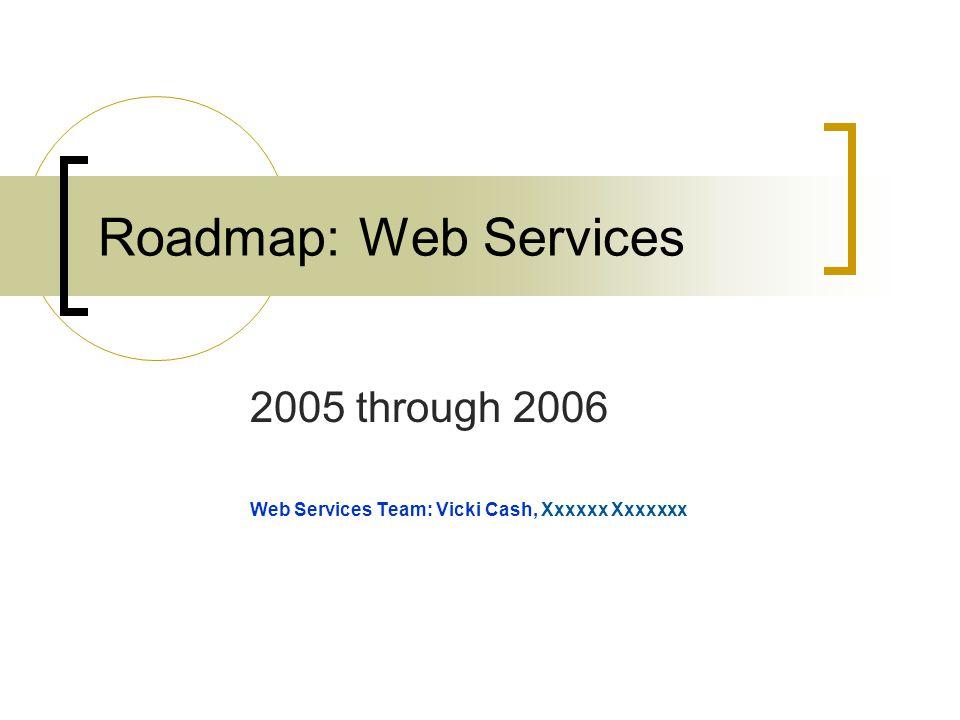 Roadmap: Web Services 2005 through 2006 Web Services Team: Vicki Cash, Xxxxxx Xxxxxxx