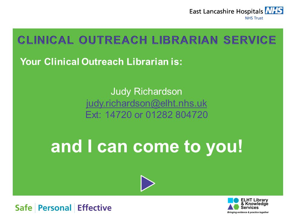 Your Clinical Outreach Librarian is: Judy Richardson judy.richardson@elht.nhs.uk Ext: 14720 or 01282 804720 and I can come to you!
