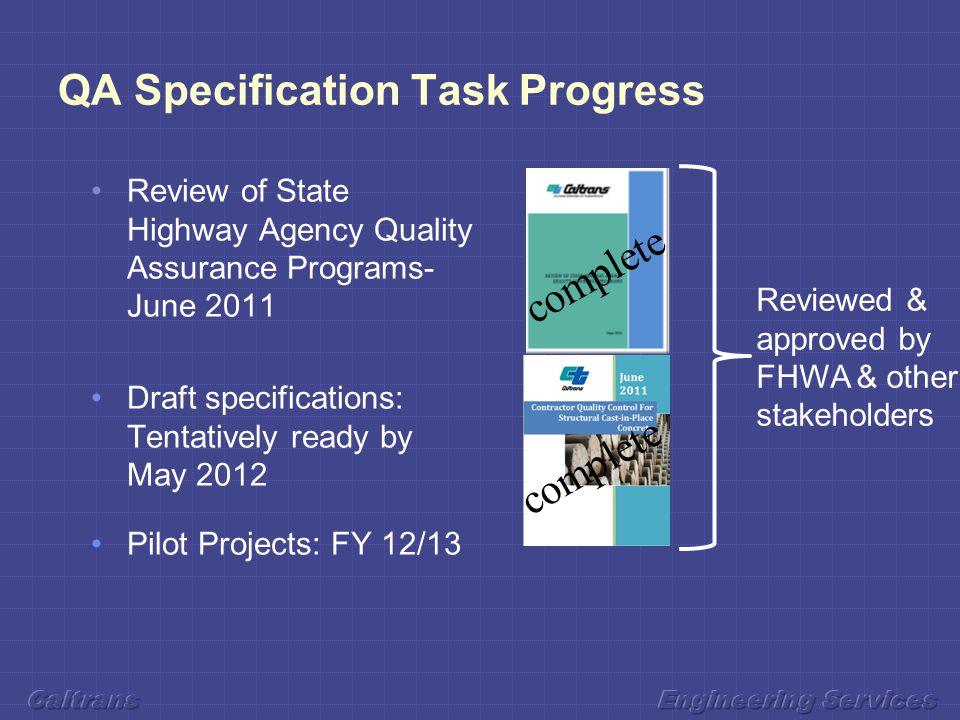 QA Specification Task Progress Review of State Highway Agency Quality Assurance Programs- June 2011 Draft specifications: Tentatively ready by May 2012 Pilot Projects: FY 12/13 Reviewed & approved by FHWA & other stakeholders complete
