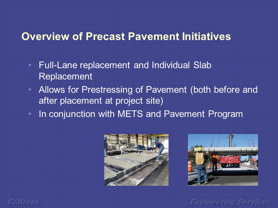 Overview of Precast Pavement Initiatives Full-Lane replacement and Individual Slab Replacement Allows for Prestressing of Pavement (both before and after placement at project site) In conjunction with METS and Pavement Program
