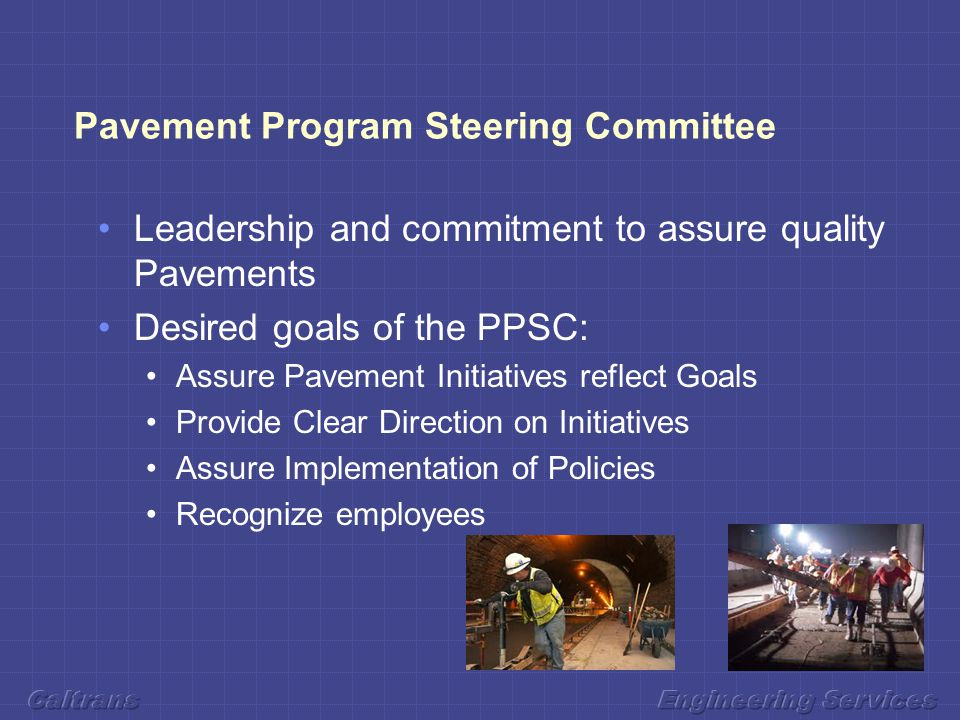 Pavement Program Steering Committee Leadership and commitment to assure quality Pavements Desired goals of the PPSC: Assure Pavement Initiatives reflect Goals Provide Clear Direction on Initiatives Assure Implementation of Policies Recognize employees