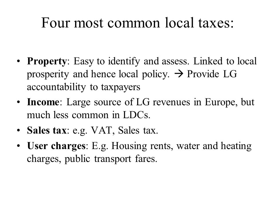 Four most common local taxes: Property: Easy to identify and assess. Linked to local prosperity and hence local policy. Provide LG accountability to t