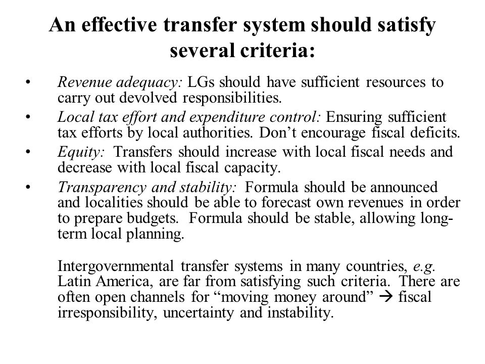 An effective transfer system should satisfy several criteria: Revenue adequacy: LGs should have sufficient resources to carry out devolved responsibil
