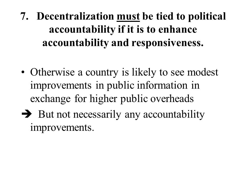 7. Decentralization must be tied to political accountability if it is to enhance accountability and responsiveness. Otherwise a country is likely to s