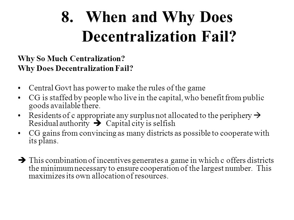 8.When and Why Does Decentralization Fail? Why So Much Centralization? Why Does Decentralization Fail? Central Govt has power to make the rules of the