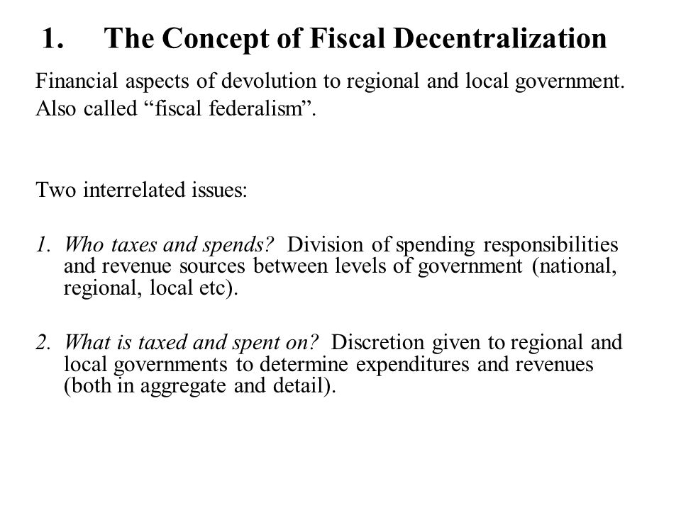 1.The Concept of Fiscal Decentralization Financial aspects of devolution to regional and local government. Also called fiscal federalism. Two interrel