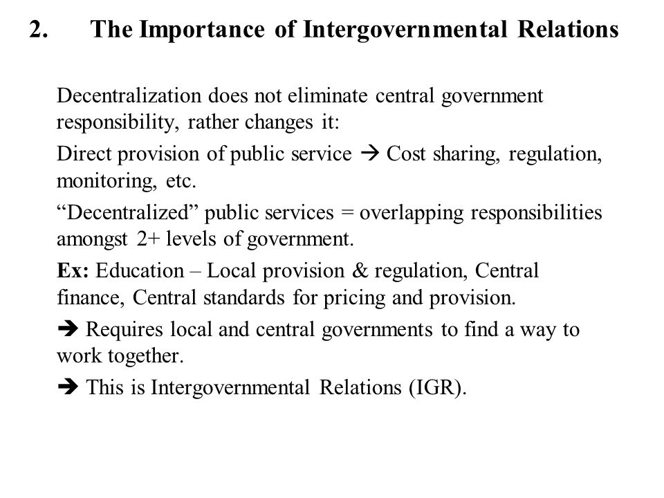2.The Importance of Intergovernmental Relations Decentralization does not eliminate central government responsibility, rather changes it: Direct provi