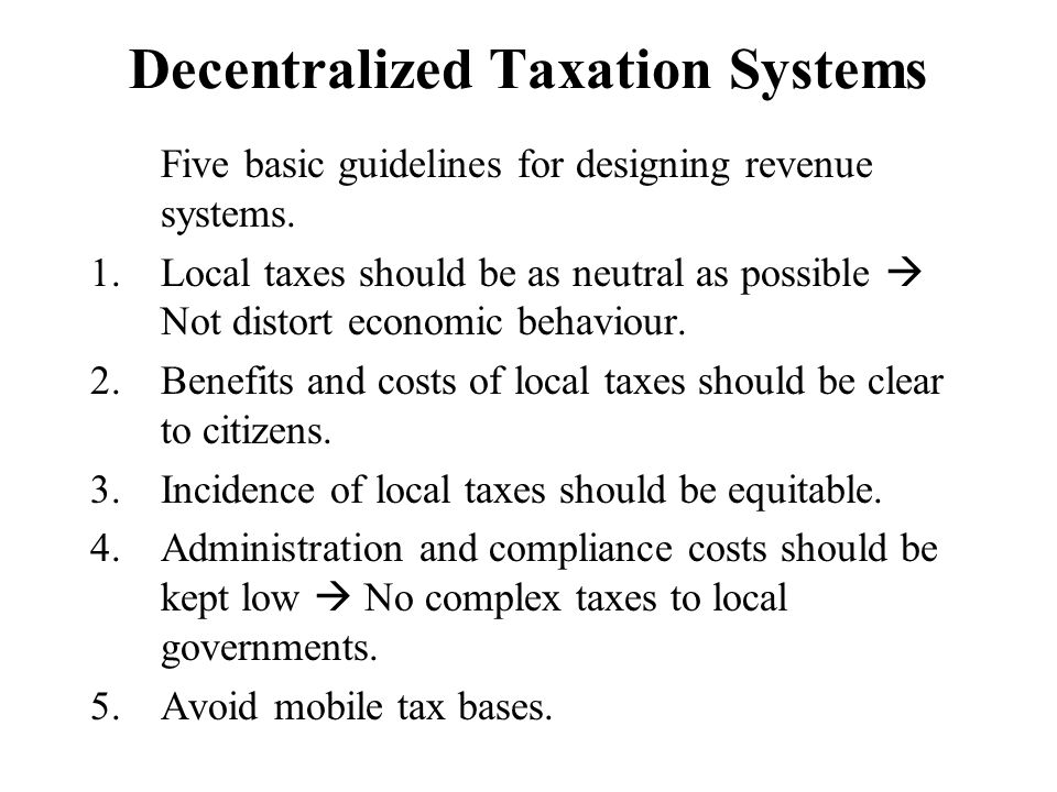 Decentralized Taxation Systems Five basic guidelines for designing revenue systems. 1.Local taxes should be as neutral as possible Not distort economi