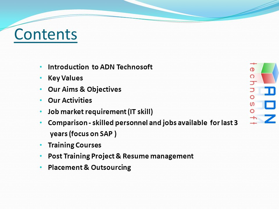 Contents Introduction to ADN Technosoft Key Values Our Aims & Objectives Our Activities Job market requirement (IT skill) Comparison - skilled personnel and jobs available for last 3 years (focus on SAP ) Training Courses Post Training Project & Resume management Placement & Outsourcing