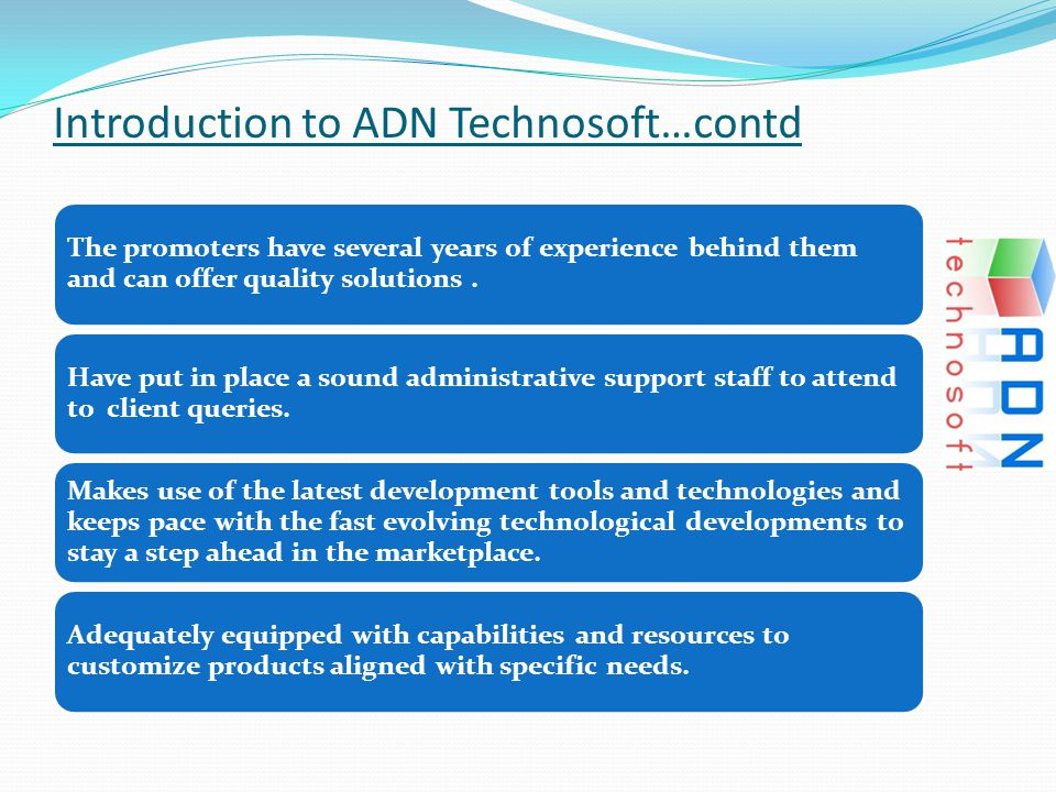 Introduction to ADN Technosoft…contd The promoters have several years of experience behind them and can offer quality solutions.