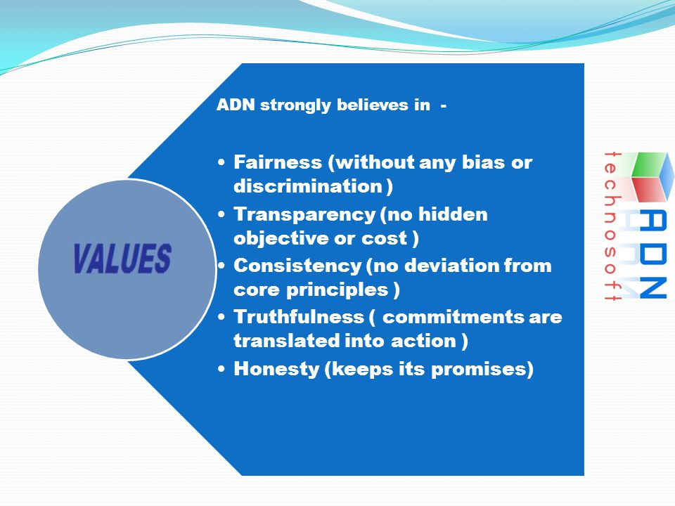 ADN strongly believes in - Fairness (without any bias or discrimination ) Transparency (no hidden objective or cost ) Consistency (no deviation from c
