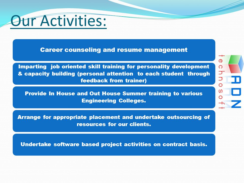 Our Activities: Career counseling and resume management Imparting job oriented skill training for personality development & capacity building (persona