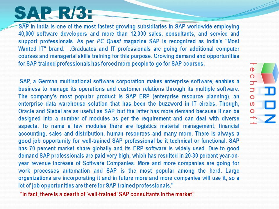 SAP R/3: SAP in India is one of the most fastest growing subsidiaries in SAP worldwide employing 40,000 software developers and more than 12,000 sales, consultants, and service and support professionals.