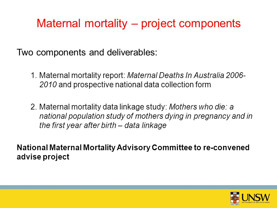Maternal mortality – project components Two components and deliverables: 1.Maternal mortality report: Maternal Deaths In Australia 2006- 2010 and pros