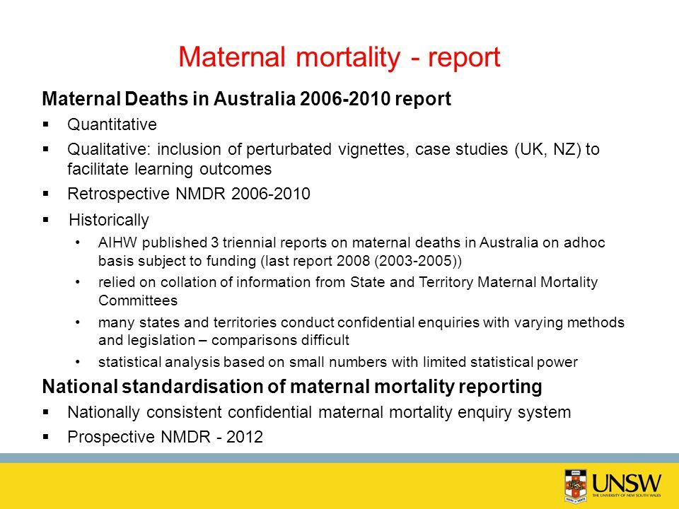 Maternal mortality - report Maternal Deaths in Australia 2006-2010 report Quantitative Qualitative: inclusion of perturbated vignettes, case studies (