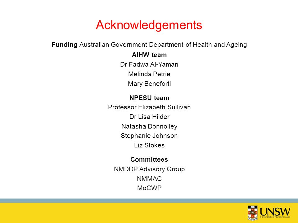 Acknowledgements Funding Australian Government Department of Health and Ageing AIHW team Dr Fadwa Al-Yaman Melinda Petrie Mary Beneforti NPESU team Pr
